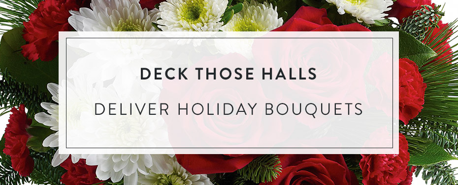 Deck Those halls. Delivery Holiday Bouquets.